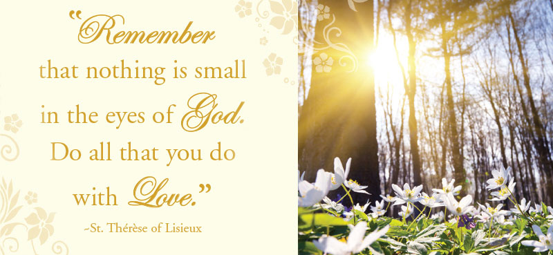 """Remember that nothing is small in the eyes of God. Do all that you do with love."""